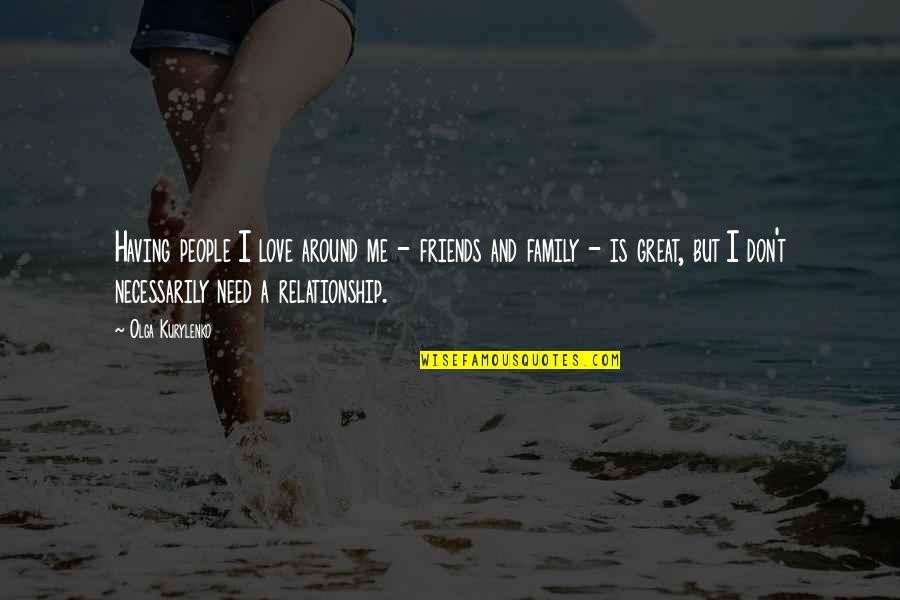 Love Family And Friends Quotes By Olga Kurylenko: Having people I love around me - friends