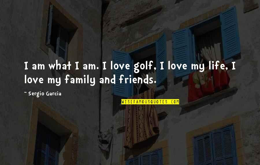 Love Family And Friends Quotes By Sergio Garcia: I am what I am. I love golf,