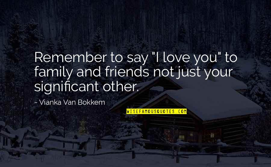 """Love Family And Friends Quotes By Vianka Van Bokkem: Remember to say """"I love you"""" to family"""
