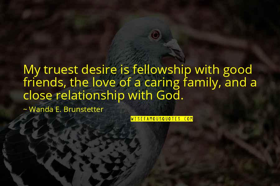 Love Family And Friends Quotes By Wanda E. Brunstetter: My truest desire is fellowship with good friends,