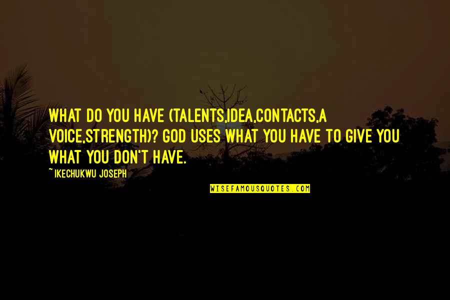 Love Feels Great Quotes By Ikechukwu Joseph: What do you have (talents,idea,contacts,a voice,strength)? God uses