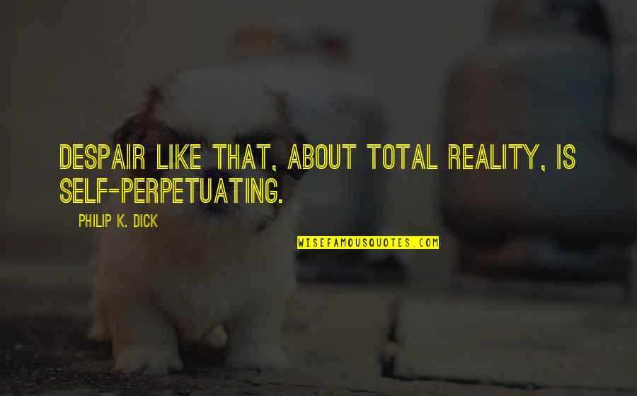 Love Feels Great Quotes By Philip K. Dick: Despair like that, about total reality, is self-perpetuating.
