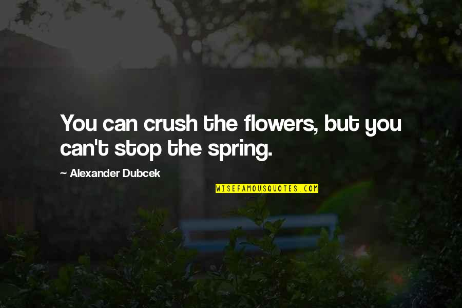 Love Flowers Quotes By Alexander Dubcek: You can crush the flowers, but you can't