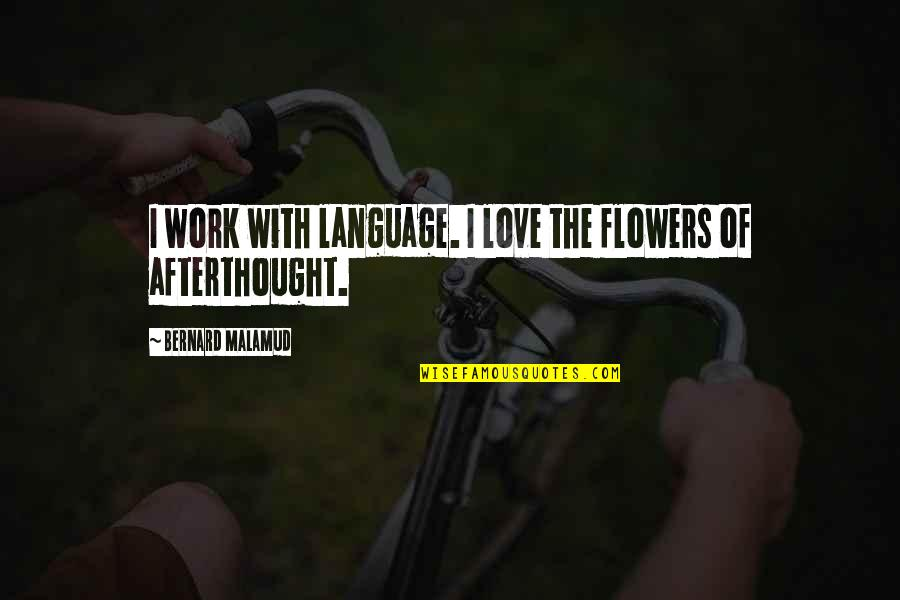 Love Flowers Quotes By Bernard Malamud: I work with language. I love the flowers