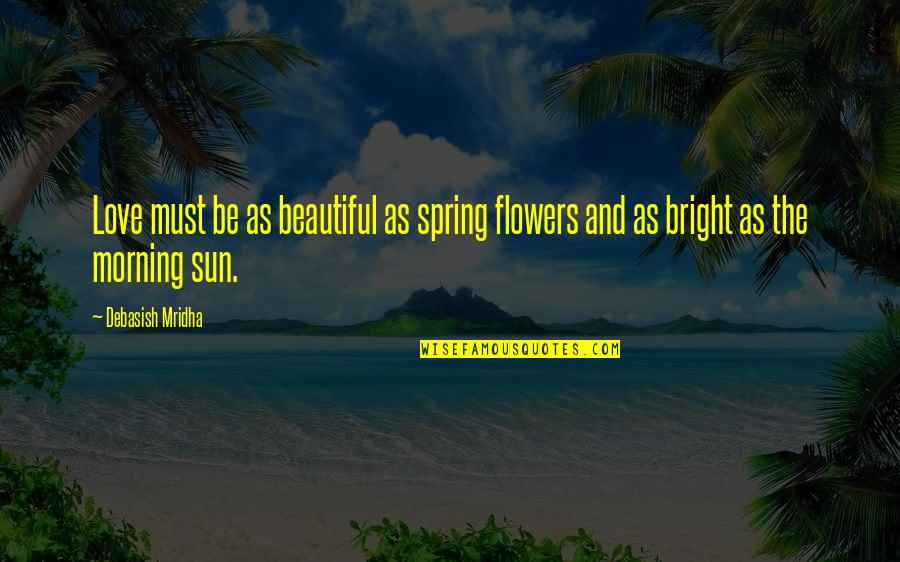 Love Flowers Quotes By Debasish Mridha: Love must be as beautiful as spring flowers