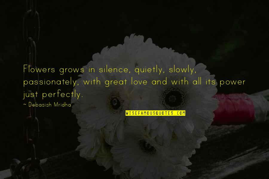 Love Flowers Quotes By Debasish Mridha: Flowers grows in silence, quietly, slowly, passionately, with