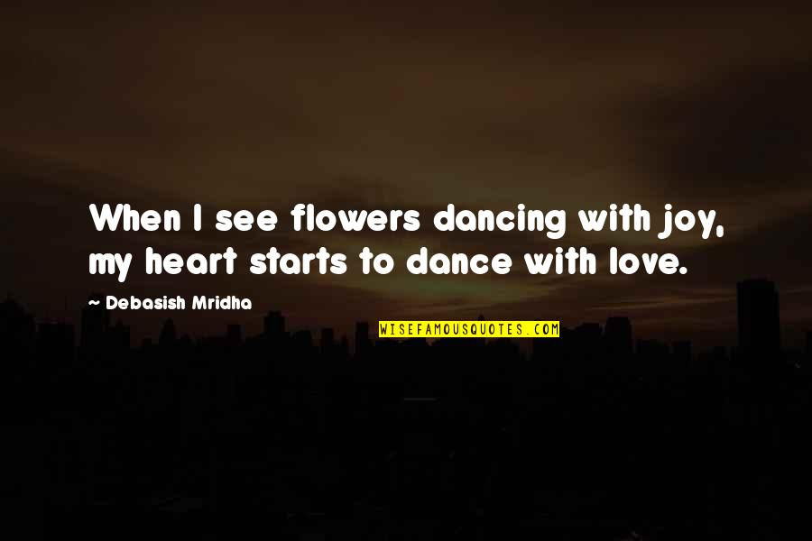 Love Flowers Quotes By Debasish Mridha: When I see flowers dancing with joy, my