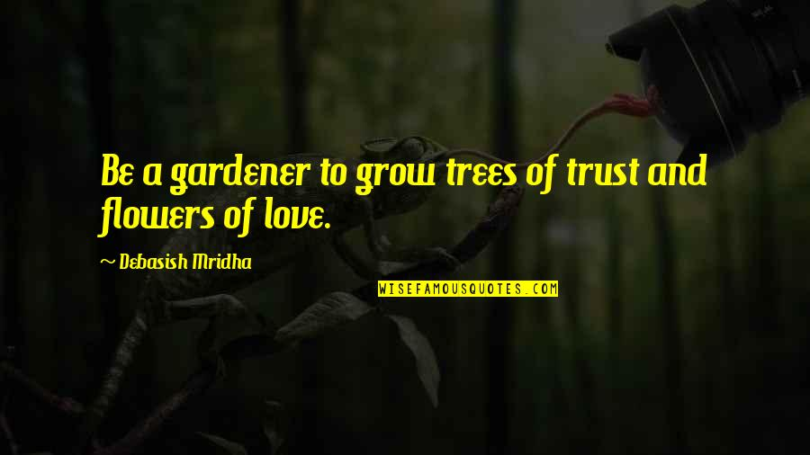 Love Flowers Quotes By Debasish Mridha: Be a gardener to grow trees of trust