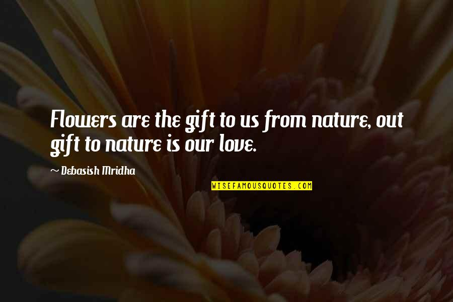 Love Flowers Quotes By Debasish Mridha: Flowers are the gift to us from nature,