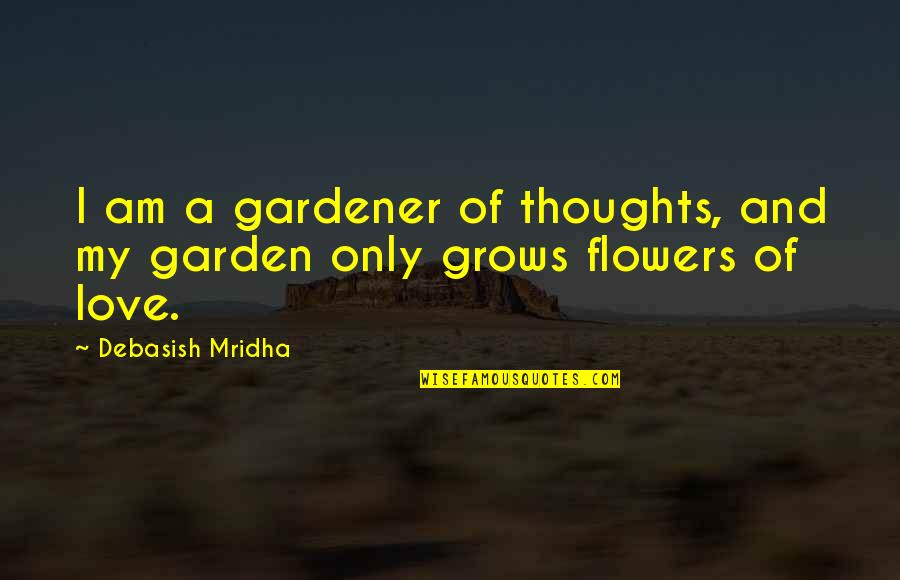 Love Flowers Quotes By Debasish Mridha: I am a gardener of thoughts, and my