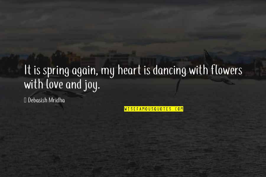 Love Flowers Quotes By Debasish Mridha: It is spring again, my heart is dancing