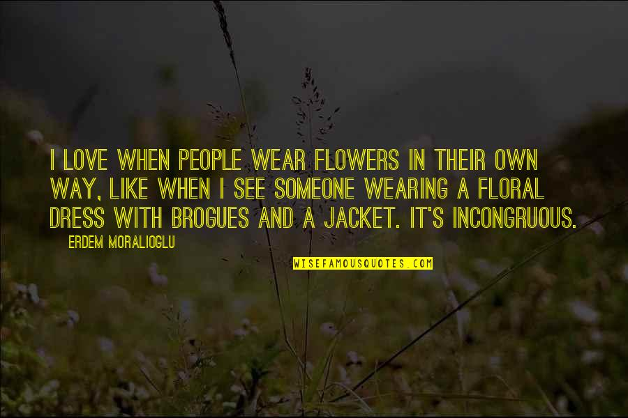 Love Flowers Quotes By Erdem Moralioglu: I love when people wear flowers in their