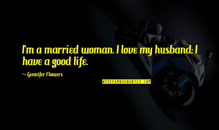 Love Flowers Quotes By Gennifer Flowers: I'm a married woman. I love my husband;