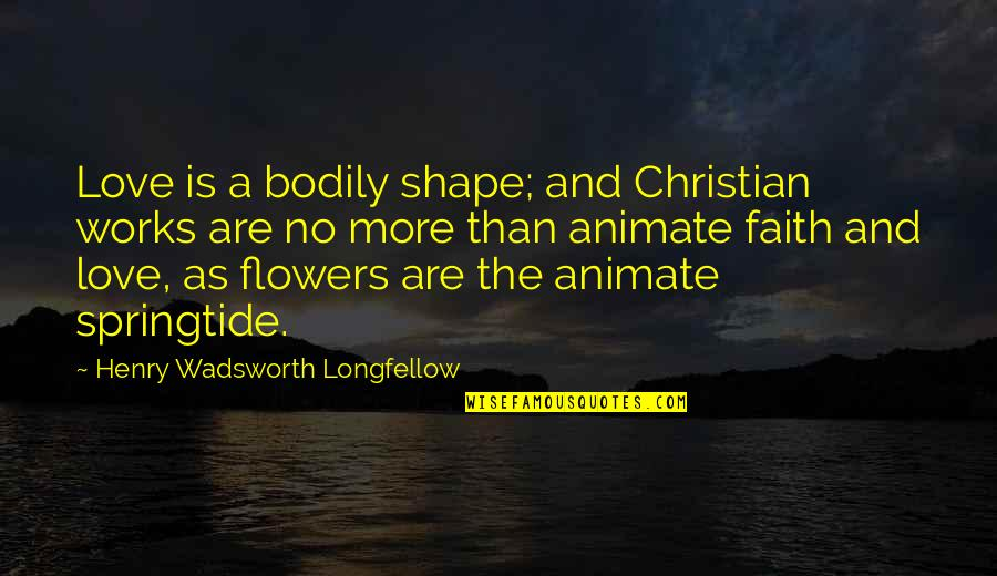 Love Flowers Quotes By Henry Wadsworth Longfellow: Love is a bodily shape; and Christian works