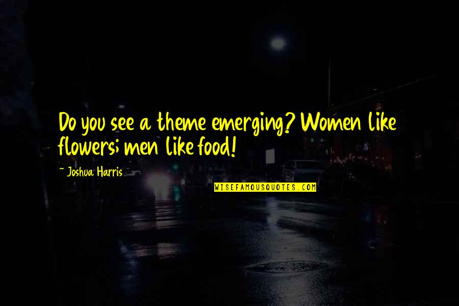 Love Flowers Quotes By Joshua Harris: Do you see a theme emerging? Women like