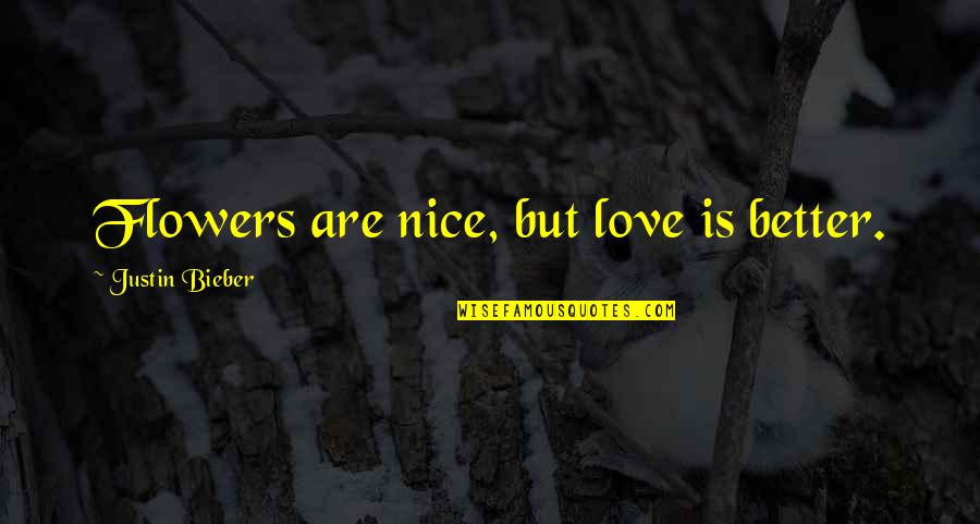 Love Flowers Quotes By Justin Bieber: Flowers are nice, but love is better.