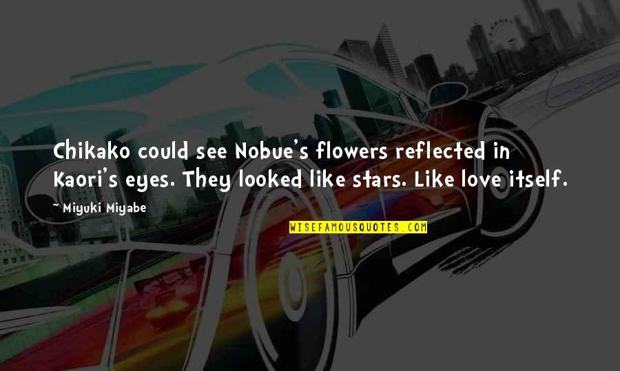 Love Flowers Quotes By Miyuki Miyabe: Chikako could see Nobue's flowers reflected in Kaori's
