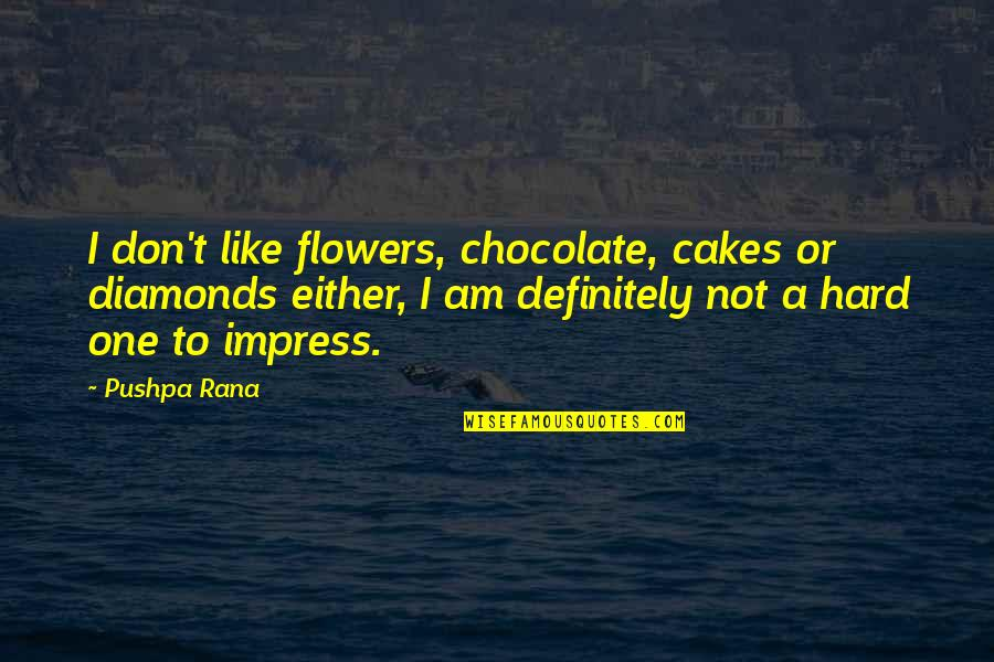 Love Flowers Quotes By Pushpa Rana: I don't like flowers, chocolate, cakes or diamonds