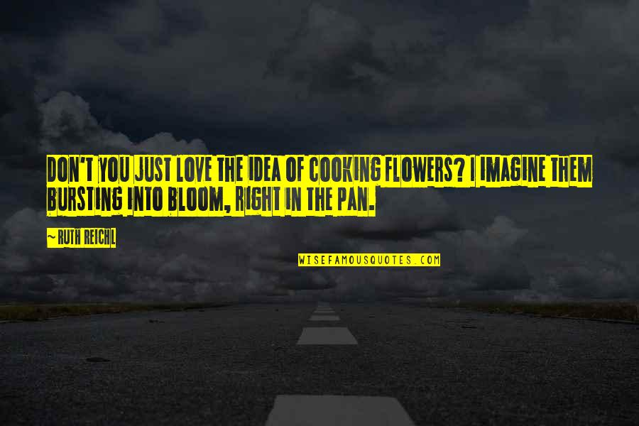 Love Flowers Quotes By Ruth Reichl: Don't you just love the idea of cooking