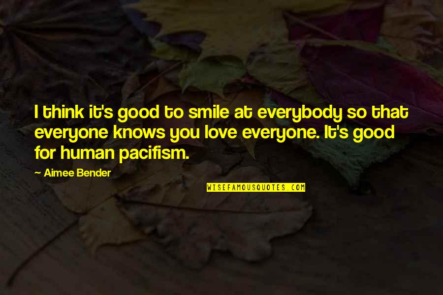 Love For Everyone Quotes By Aimee Bender: I think it's good to smile at everybody