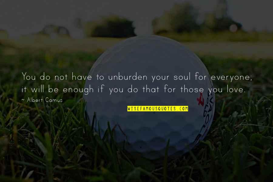 Love For Everyone Quotes By Albert Camus: You do not have to unburden your soul