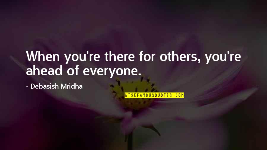 Love For Everyone Quotes By Debasish Mridha: When you're there for others, you're ahead of