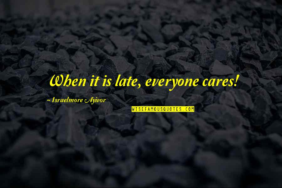 Love For Everyone Quotes By Israelmore Ayivor: When it is late, everyone cares!