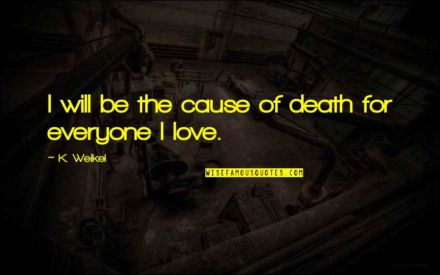 Love For Everyone Quotes By K. Weikel: I will be the cause of death for