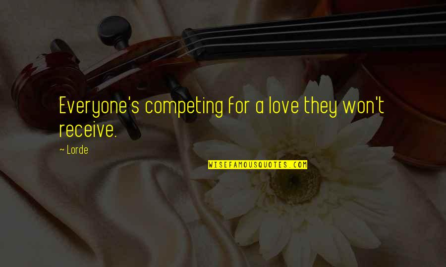 Love For Everyone Quotes By Lorde: Everyone's competing for a love they won't receive.