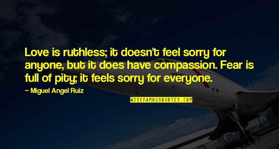 Love For Everyone Quotes By Miguel Angel Ruiz: Love is ruthless; it doesn't feel sorry for