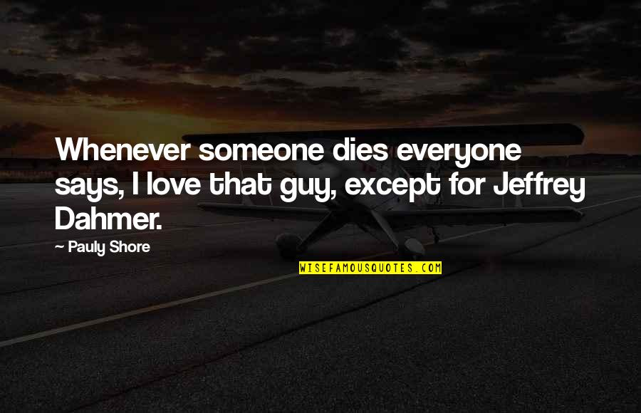 Love For Everyone Quotes By Pauly Shore: Whenever someone dies everyone says, I love that