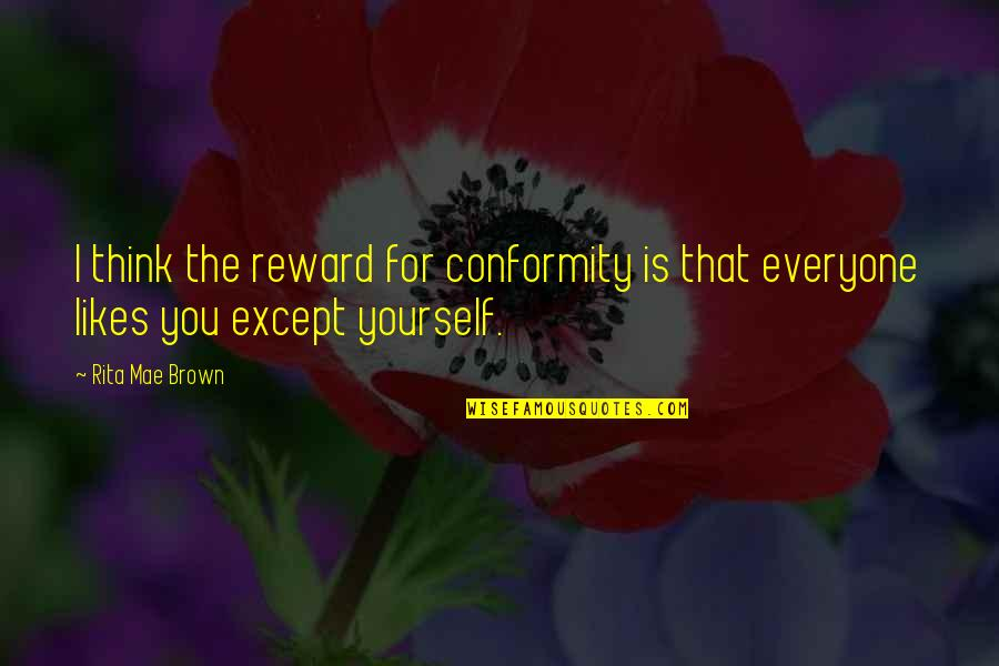 Love For Everyone Quotes By Rita Mae Brown: I think the reward for conformity is that
