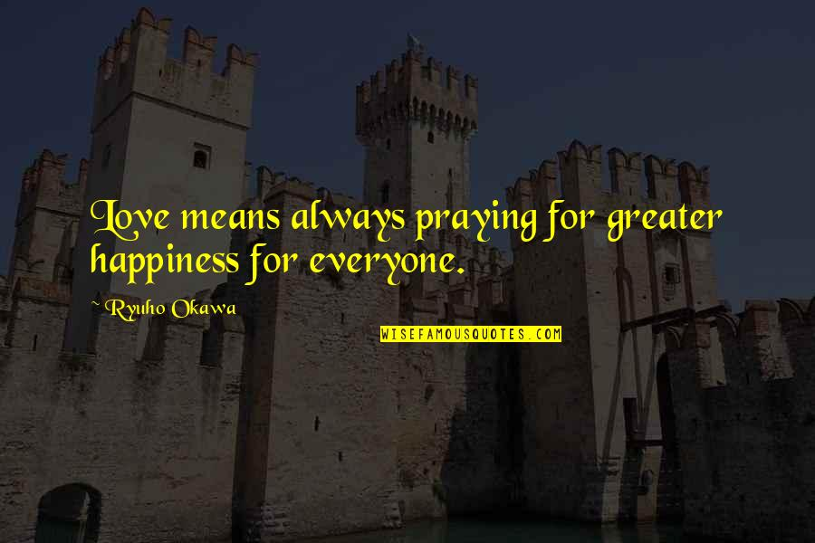 Love For Everyone Quotes By Ryuho Okawa: Love means always praying for greater happiness for