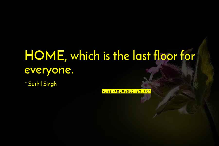 Love For Everyone Quotes By Sushil Singh: HOME, which is the last floor for everyone.