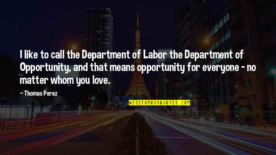 Love For Everyone Quotes By Thomas Perez: I like to call the Department of Labor