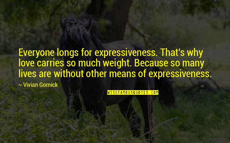 Love For Everyone Quotes By Vivian Gornick: Everyone longs for expressiveness. That's why love carries