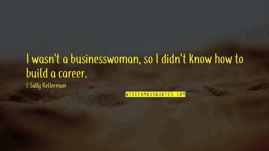 Love For Him In Spanish Quotes By Sally Kellerman: I wasn't a businesswoman, so I didn't know