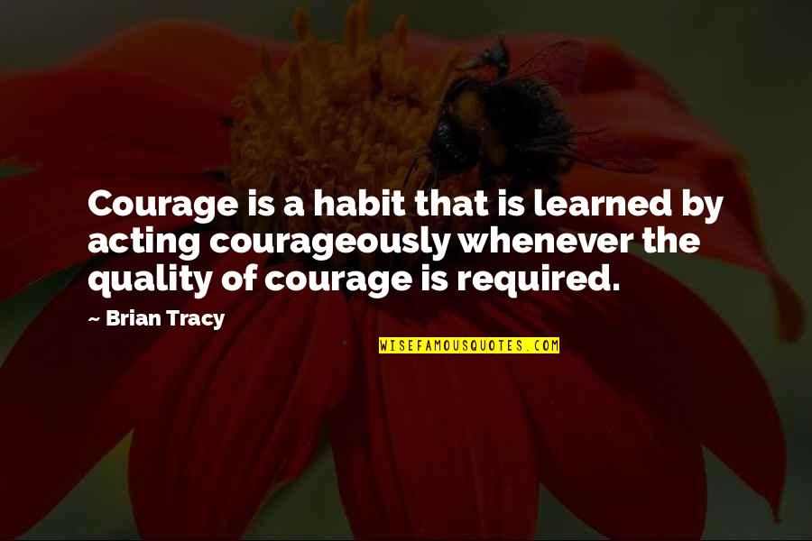 Love For Old Parents Quotes By Brian Tracy: Courage is a habit that is learned by
