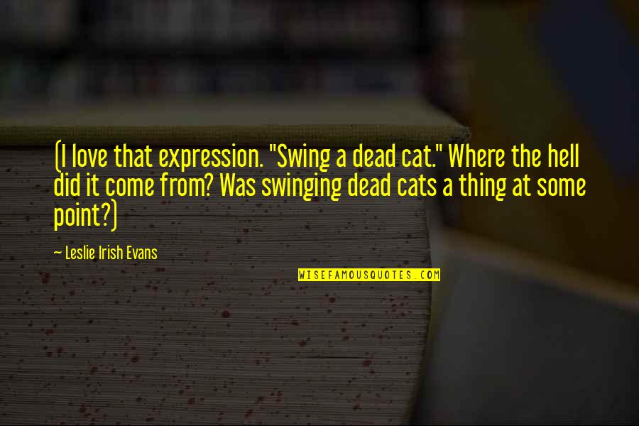 """Love For Your Cat Quotes By Leslie Irish Evans: (I love that expression. """"Swing a dead cat."""""""