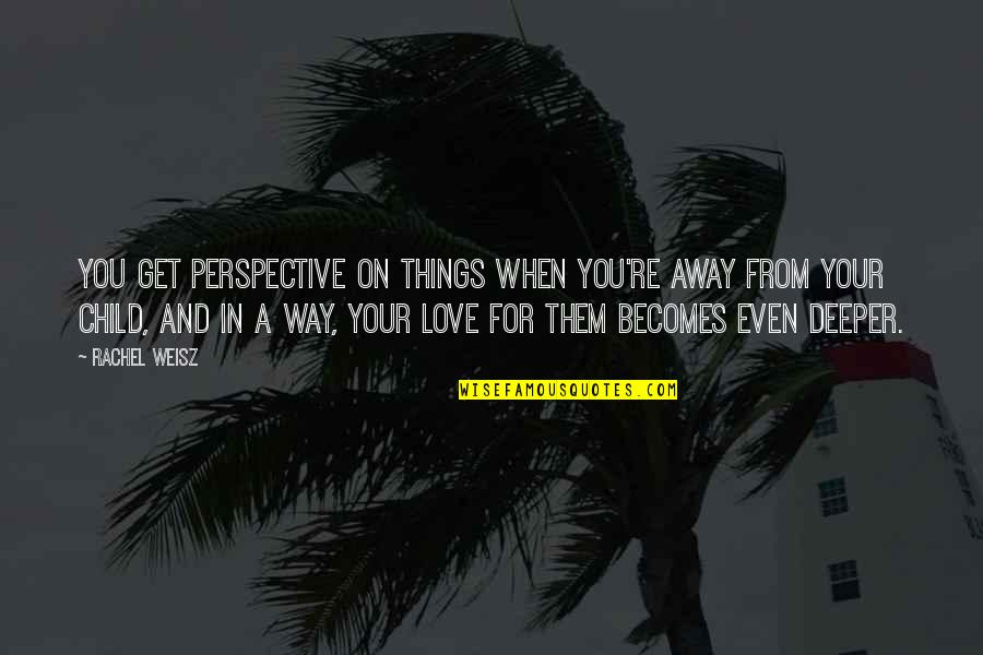 Love For Your Child Quotes By Rachel Weisz: You get perspective on things when you're away
