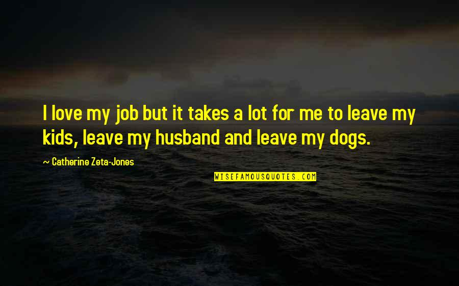 Love For Your Dog Quotes By Catherine Zeta-Jones: I love my job but it takes a