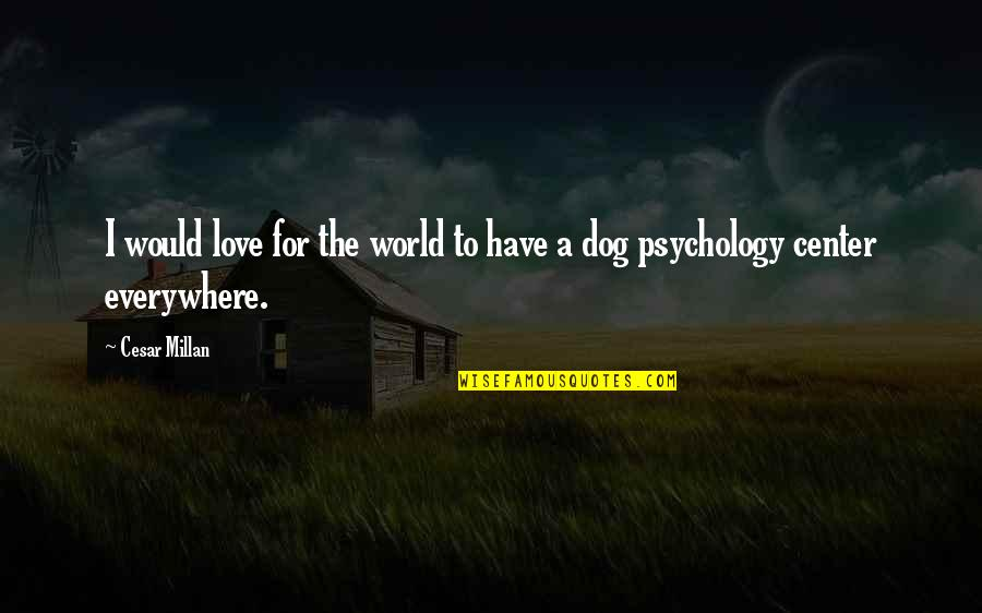 Love For Your Dog Quotes By Cesar Millan: I would love for the world to have