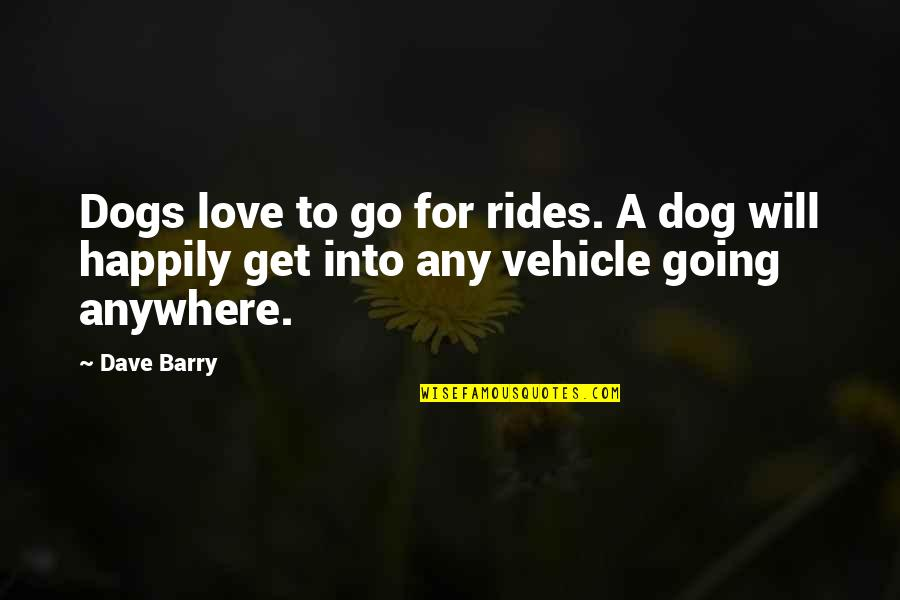 Love For Your Dog Quotes By Dave Barry: Dogs love to go for rides. A dog