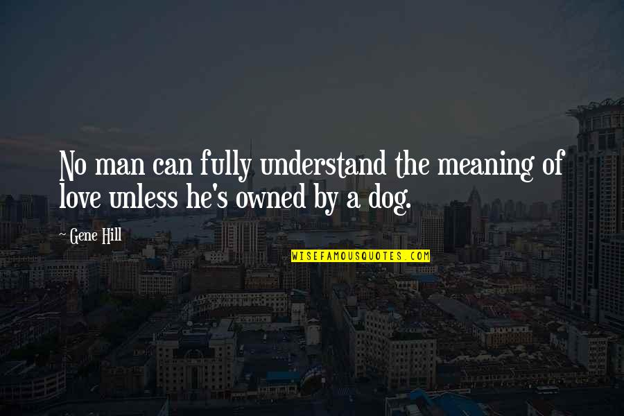 Love For Your Dog Quotes By Gene Hill: No man can fully understand the meaning of