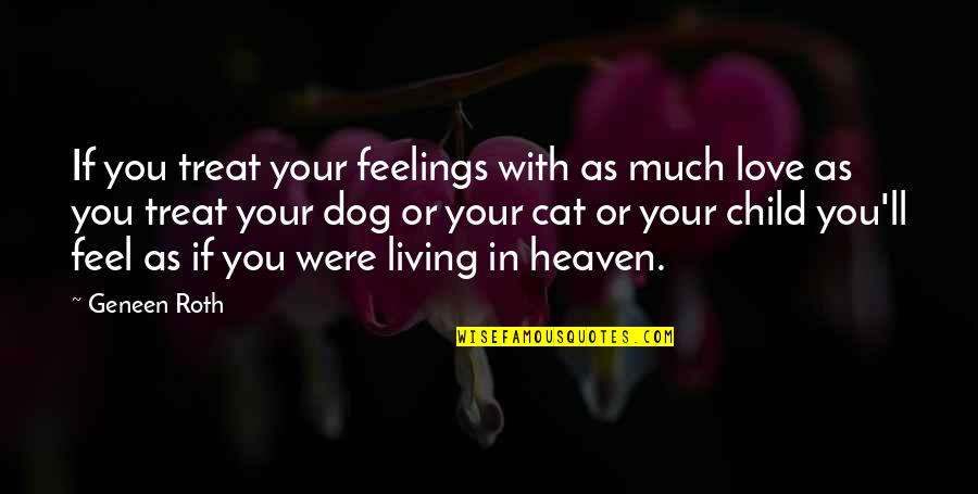 Love For Your Dog Quotes By Geneen Roth: If you treat your feelings with as much