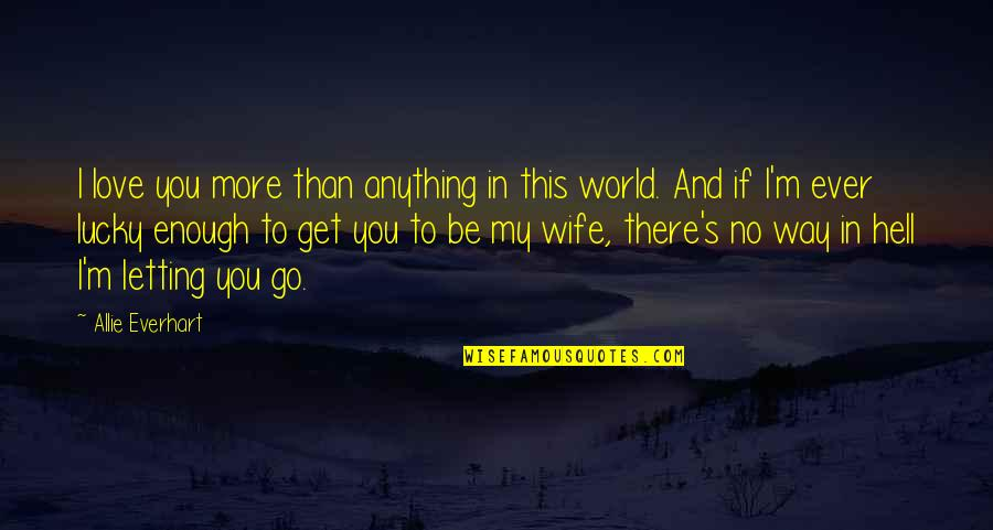 Love For Your Wife Quotes By Allie Everhart: I love you more than anything in this