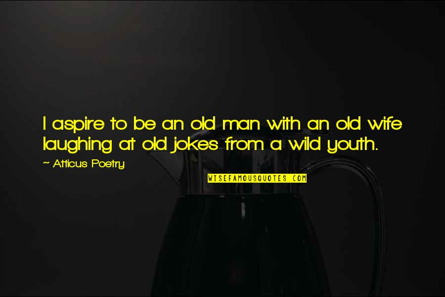 Love For Your Wife Quotes By Atticus Poetry: I aspire to be an old man with