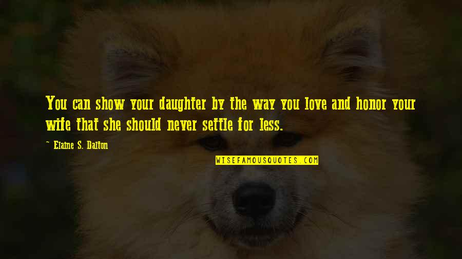 Love For Your Wife Quotes By Elaine S. Dalton: You can show your daughter by the way