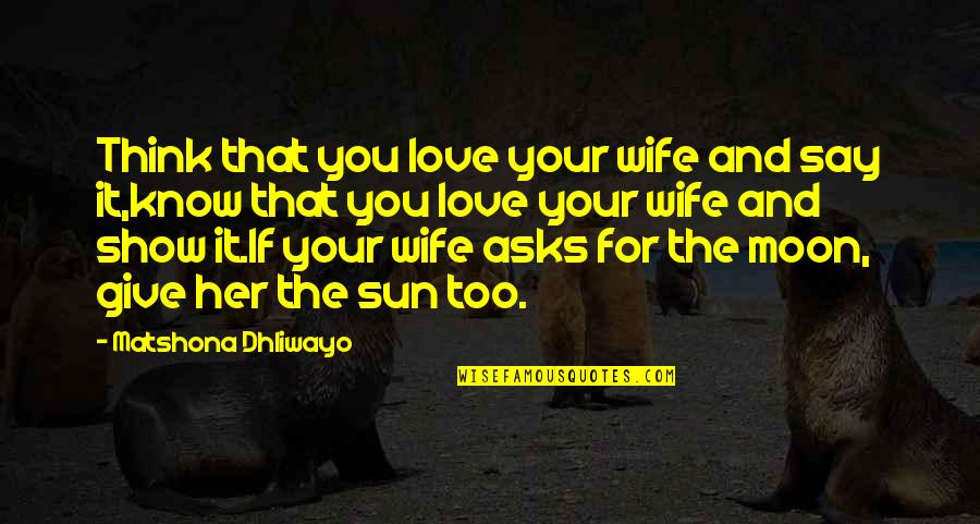Love For Your Wife Quotes By Matshona Dhliwayo: Think that you love your wife and say