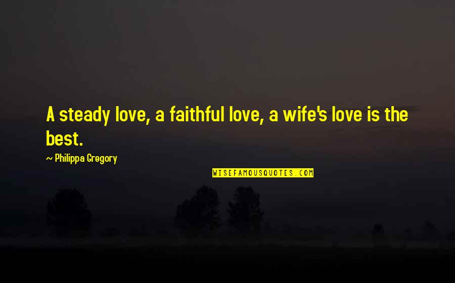 Love For Your Wife Quotes By Philippa Gregory: A steady love, a faithful love, a wife's